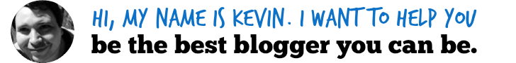 Hi, my name is Kevin. I want to help you be the best blogger you can be.