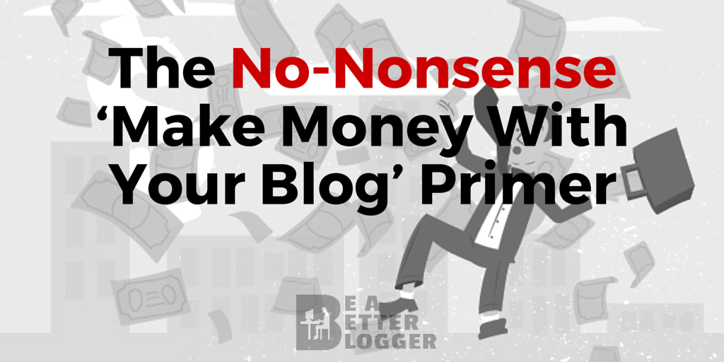 The No-Nonsense 'Make Money With Your Blog' Primer