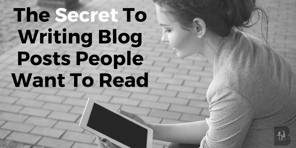 The Secret To Writing Blog Posts People Want To Read
