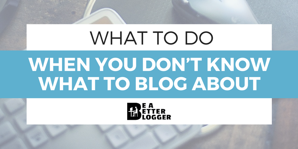 What to Do When You Don't Know What to Blog About