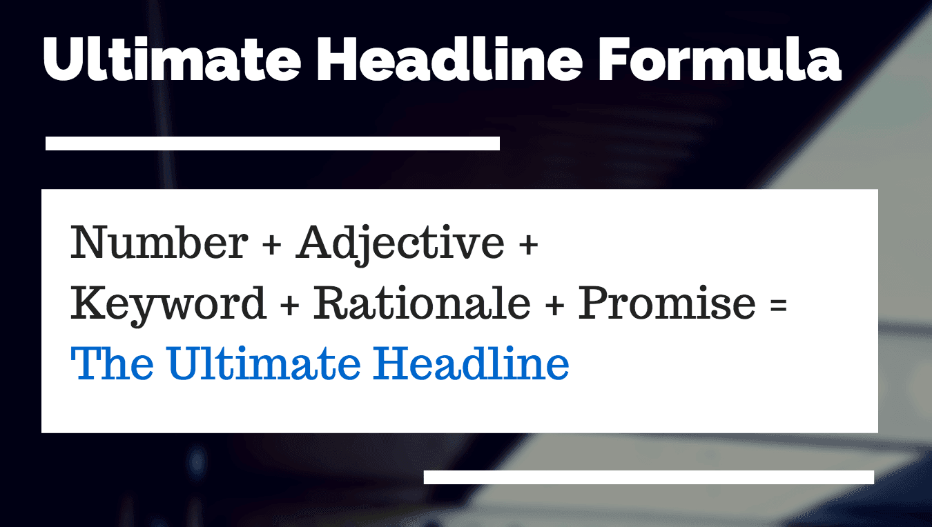 Number or Trigger word + Adjective + Keyword + Promise = ULTIMATE HEADLINE