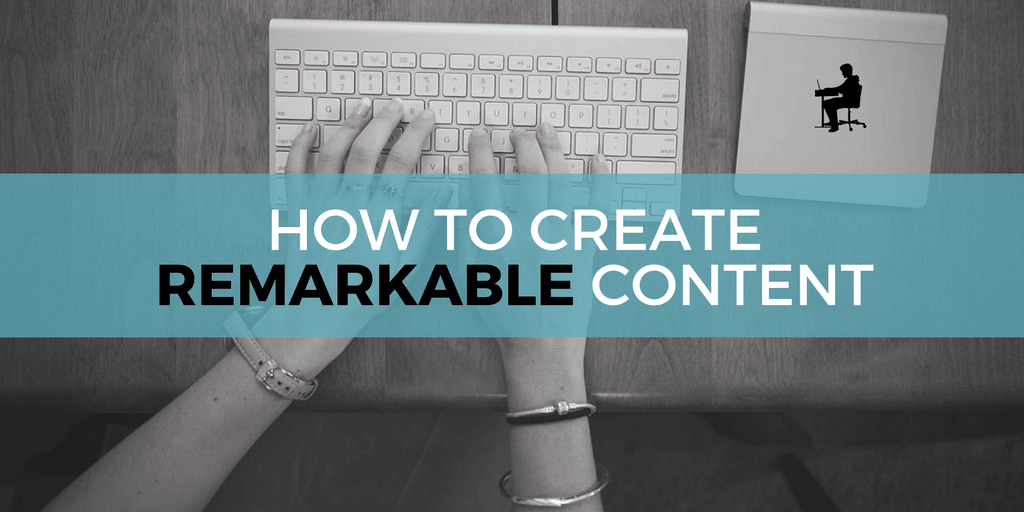 6 Simple Steps for Creating Remarkable Content